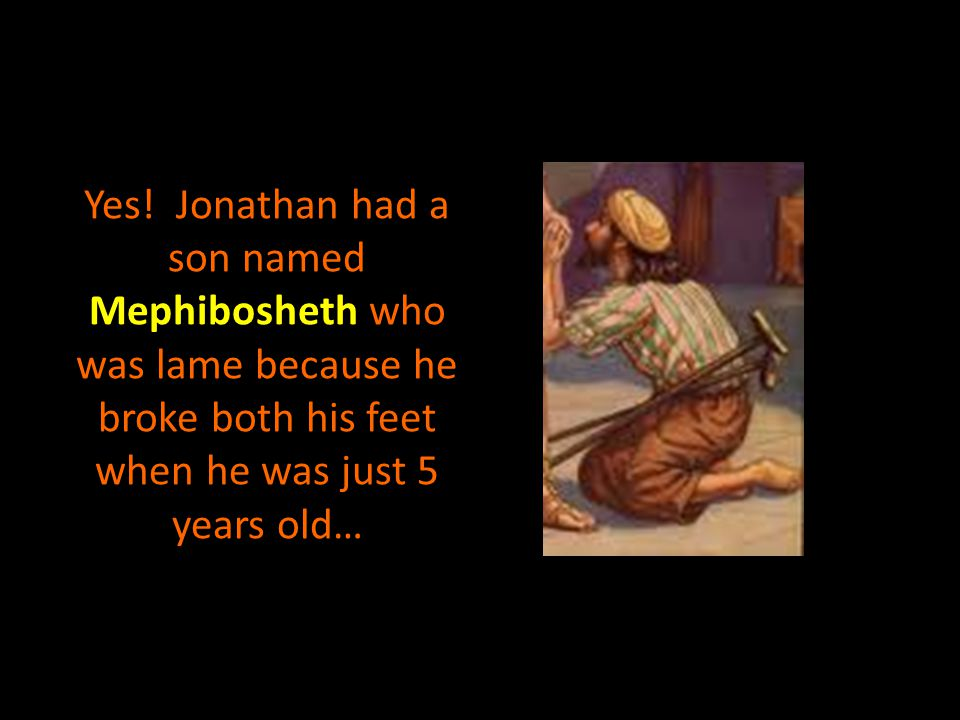 Yes! Jonathan had a son named Mephibosheth who was lame because he broke both his feet when he was just 5 years old…