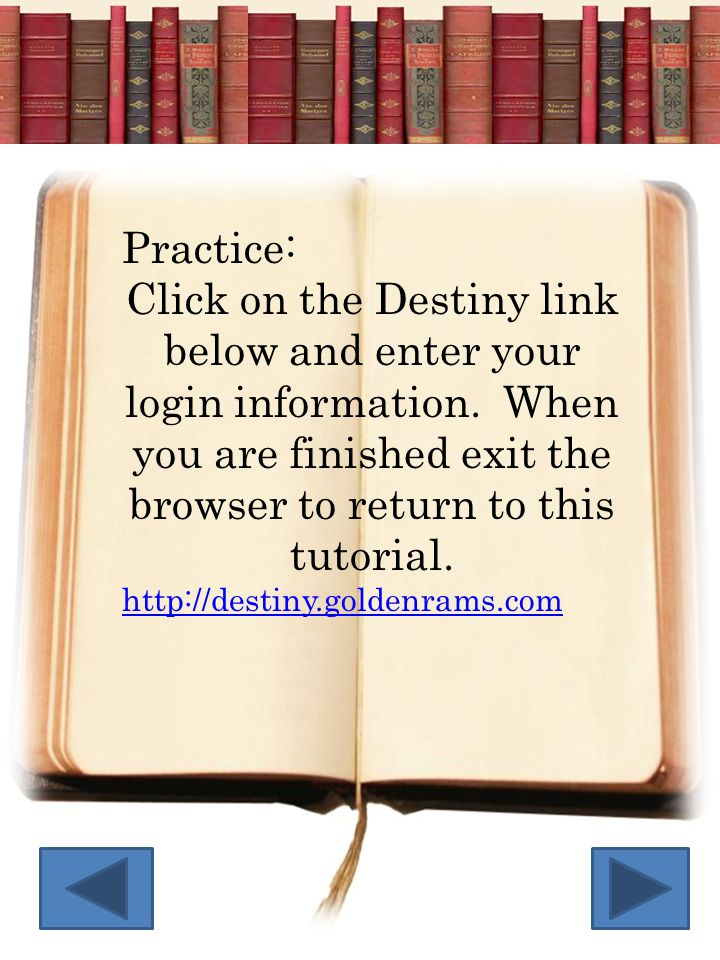 Practice: Click on the Destiny link below and enter your login information. When you are finished exit the browser to return to this tutorial.