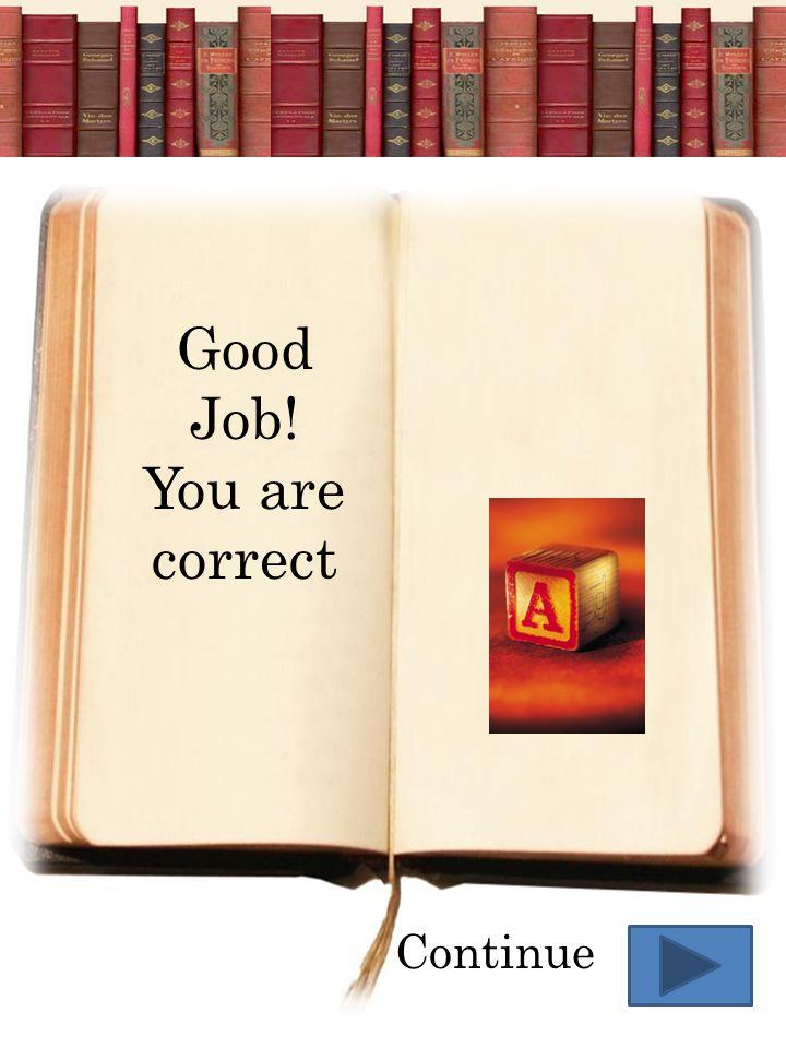 Good Job! You are correct Continue