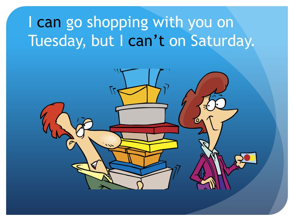 I can go shopping with you on Tuesday, but I can't on Saturday.