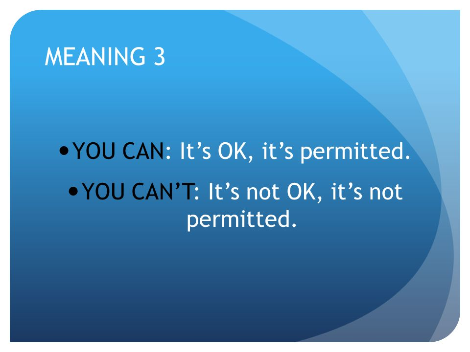 MEANING 3 YOU CAN: It's OK, it's permitted.