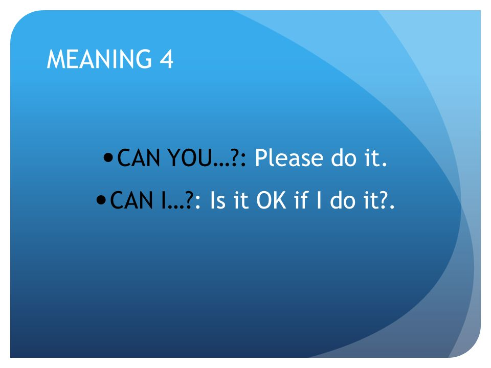 MEANING 4 CAN YOU… : Please do it. CAN I… : Is it OK if I do it .