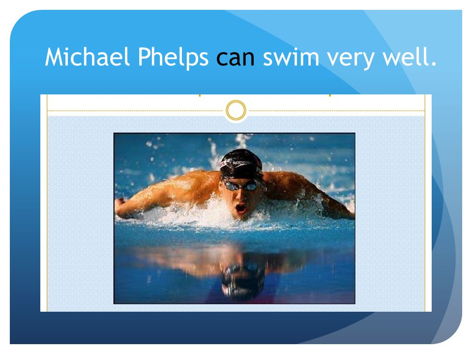 Michael Phelps can swim very well.