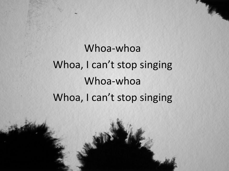 Whoa-whoa Whoa, I can't stop singing