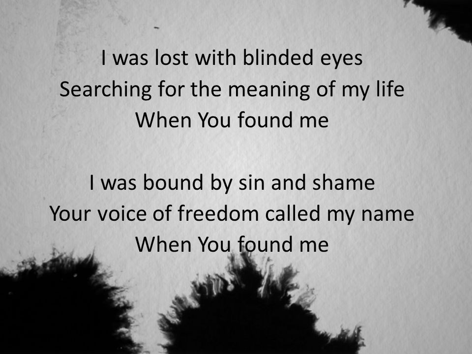 I was lost with blinded eyes Searching for the meaning of my life