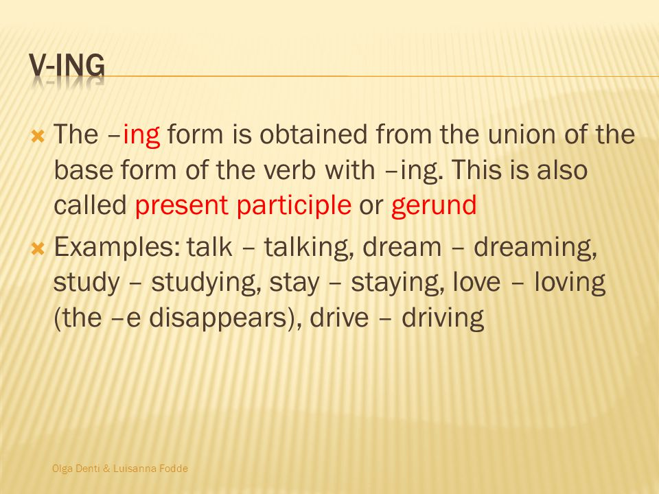 V-ing The –ing form is obtained from the union of the base form of the verb with –ing. This is also called present participle or gerund.