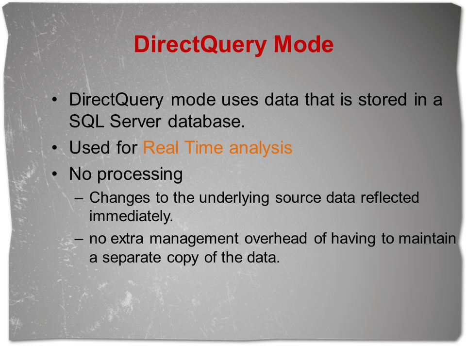 DirectQuery Mode DirectQuery mode uses data that is stored in a SQL Server database. Used for Real Time analysis.