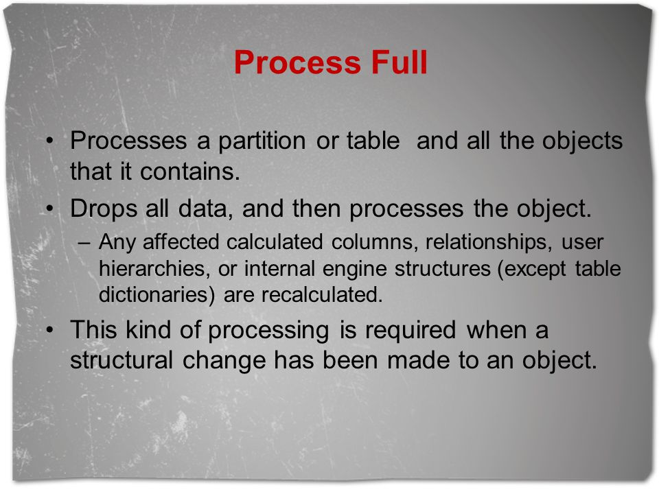 Process Full Processes a partition or table and all the objects that it contains. Drops all data, and then processes the object.