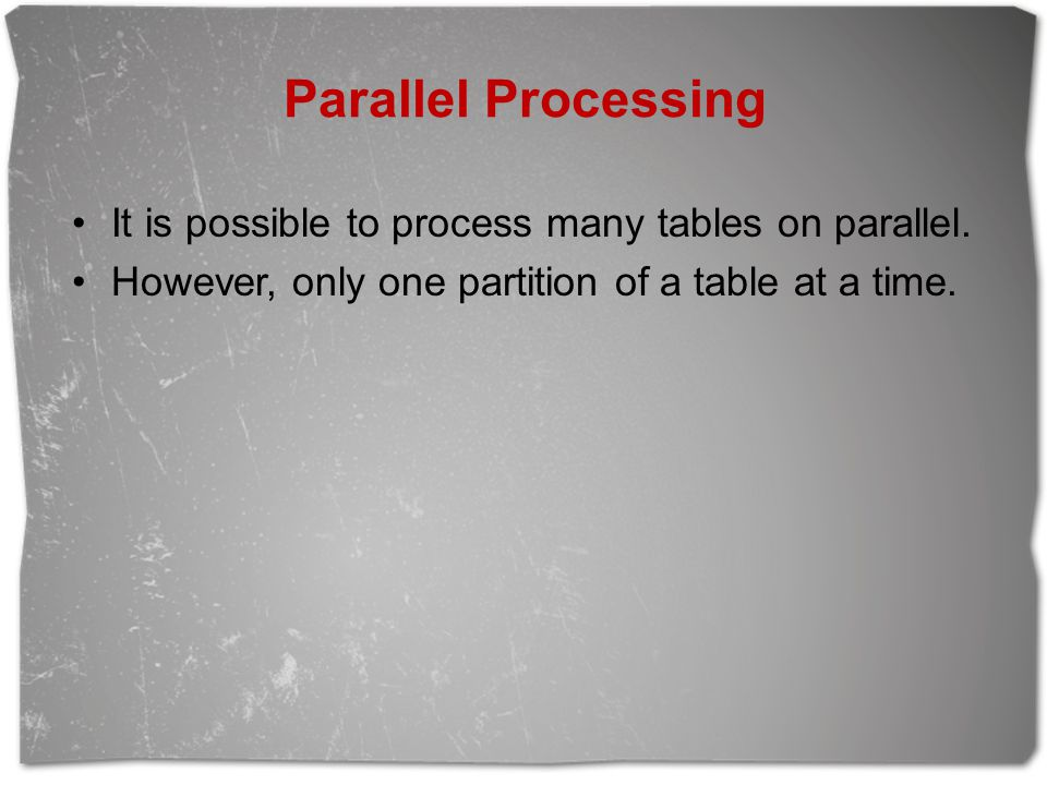 Parallel Processing It is possible to process many tables on parallel.