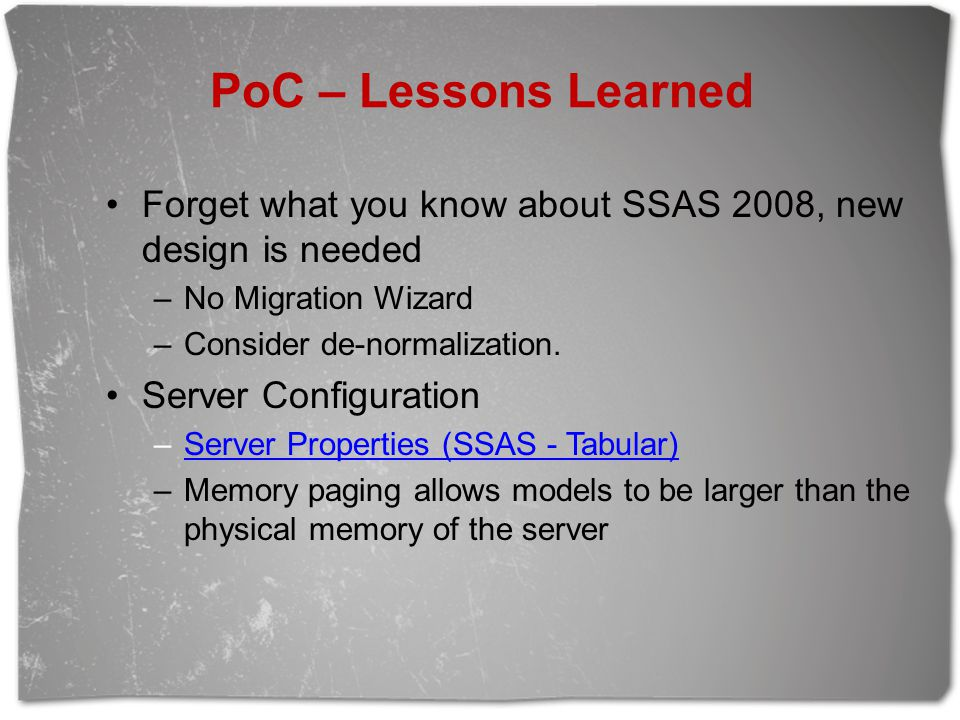 PoC – Lessons Learned Forget what you know about SSAS 2008, new design is needed. No Migration Wizard.