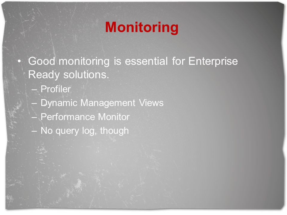 Monitoring Good monitoring is essential for Enterprise Ready solutions. Profiler. Dynamic Management Views.