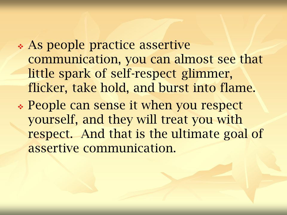 As people practice assertive communication, you can almost see that little spark of self-respect glimmer, flicker, take hold, and burst into flame.