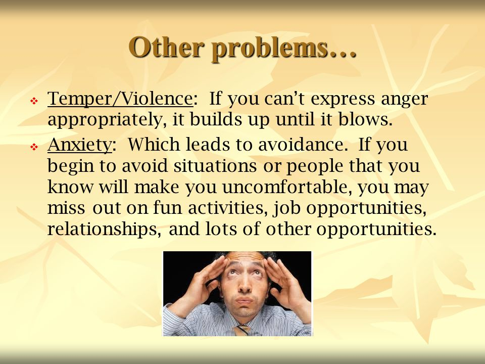 Other problems… Temper/Violence: If you can't express anger appropriately, it builds up until it blows.