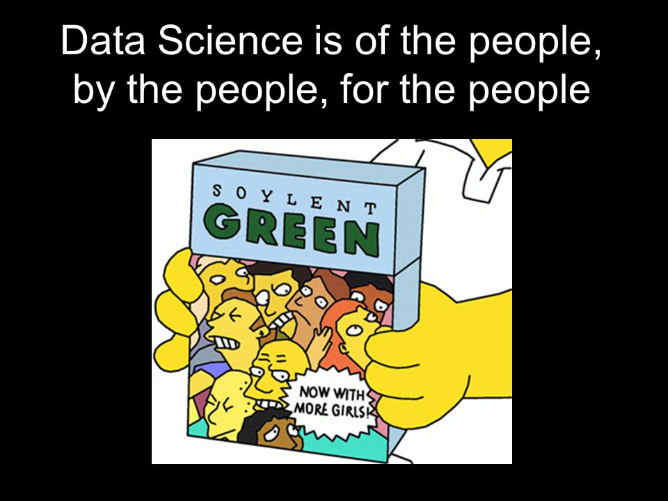 Data Science is of the people, by the people, for the people