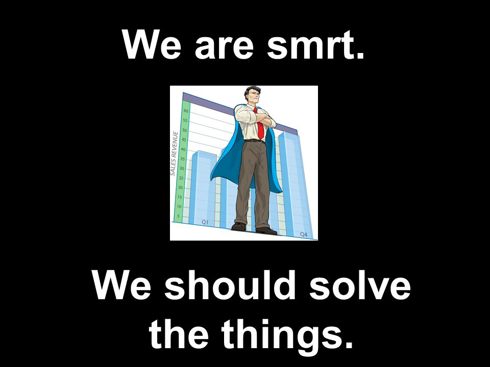 We are smrt. We should solve the things.