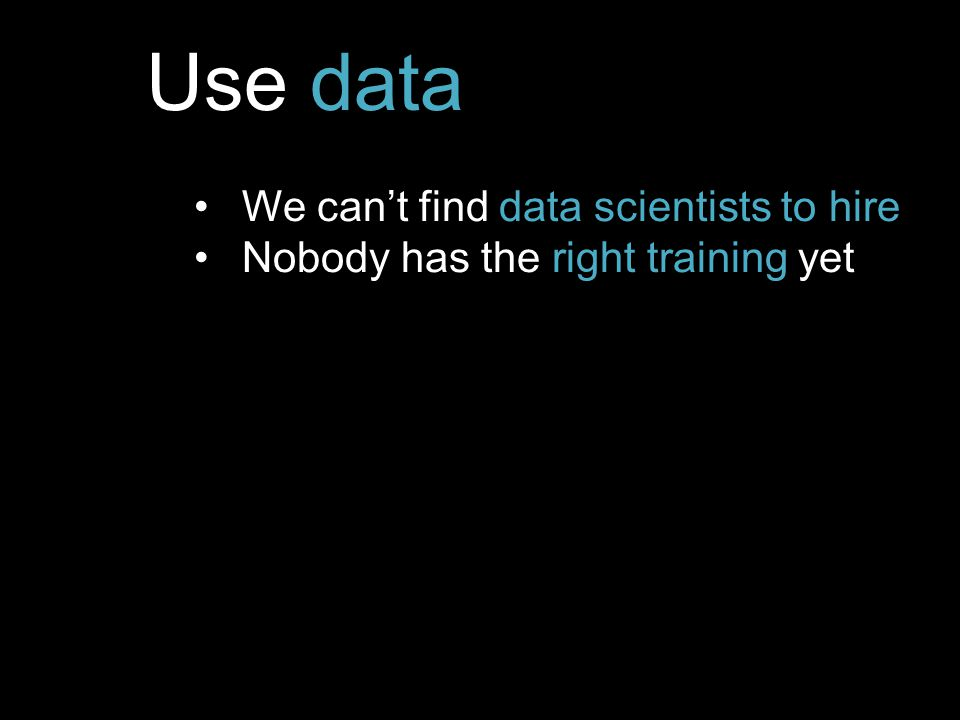 Use data We can't find data scientists to hire