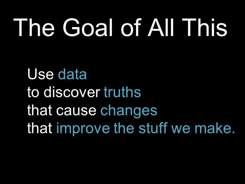 The Goal of All This Use data to discover truths that cause changes that improve the stuff we make.
