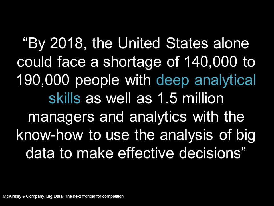 By 2018, the United States alone could face a shortage of 140,000 to 190,000 people with deep analytical skills as well as 1.5 million managers and analytics with the know-how to use the analysis of big data to make effective decisions