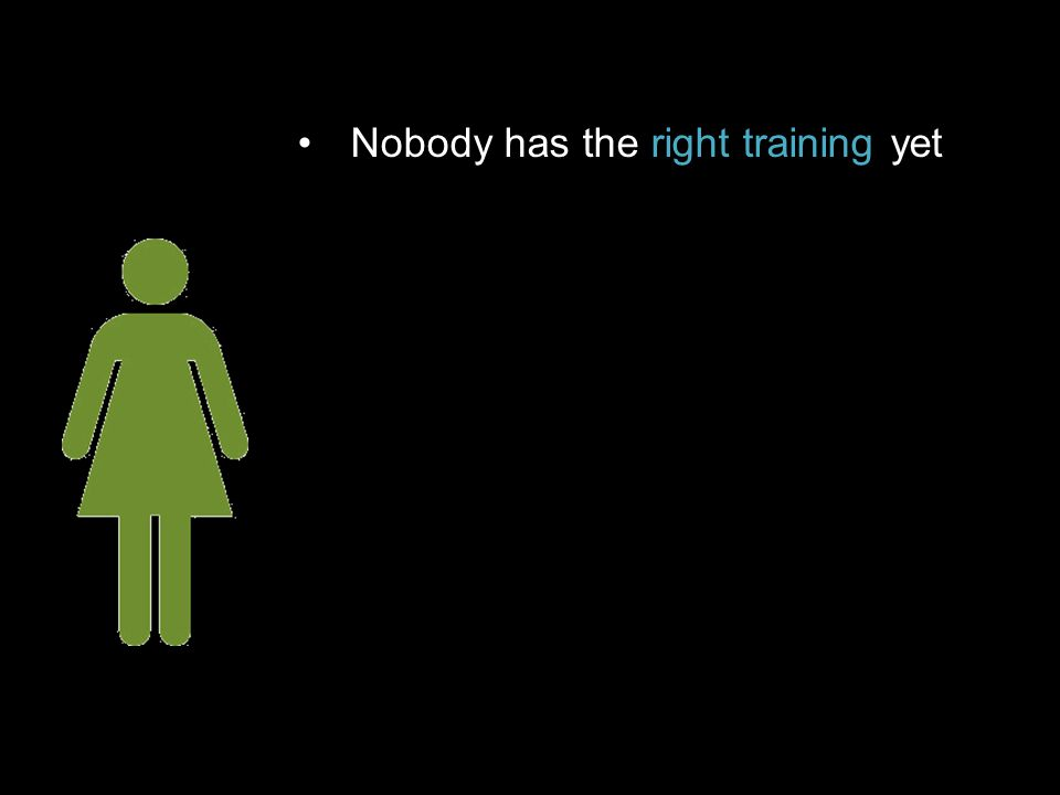 Nobody has the right training yet