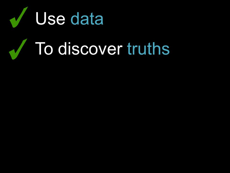 Use data To discover truths