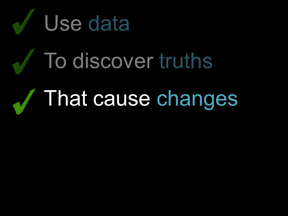 Use data To discover truths That cause changes