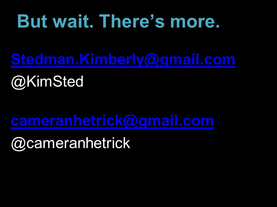 But wait. There's more. Stedman.Kimberly@gmail.com @KimSted cameranhetrick@gmail.com @cameranhetrick