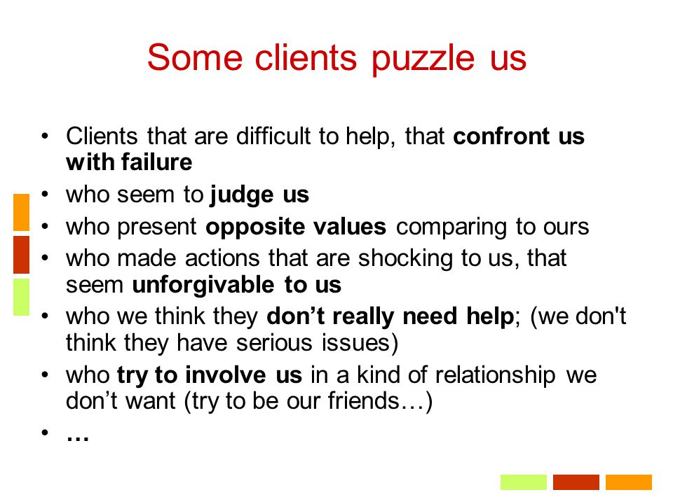 Some clients puzzle us Clients that are difficult to help, that confront us with failure. who seem to judge us.
