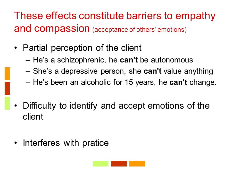 These effects constitute barriers to empathy and compassion (acceptance of others' emotions)