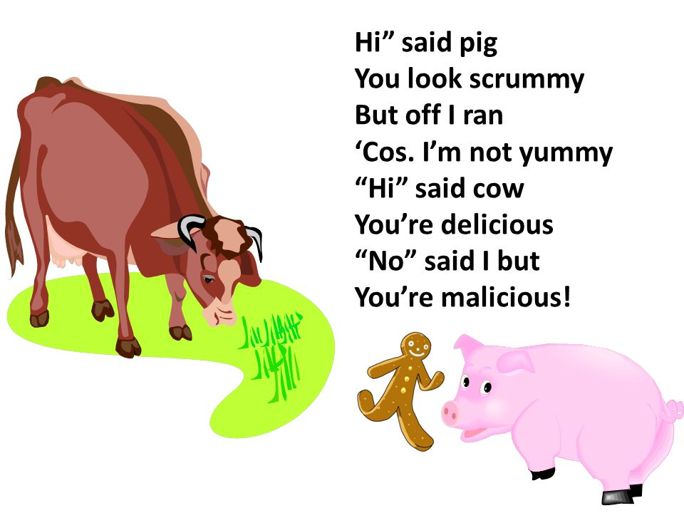 Hi said pig You look scrummy. But off I ran. 'Cos. I'm not yummy. Hi said cow. You're delicious.