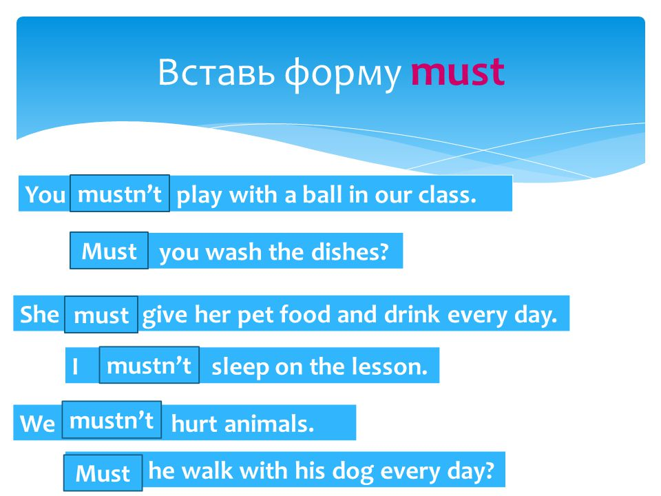 Вставь форму must You … play with a ball in our class.