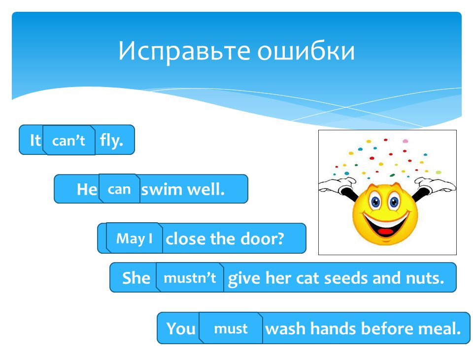 Исправьте ошибки It cant fly. He cans swim well. I may close the door
