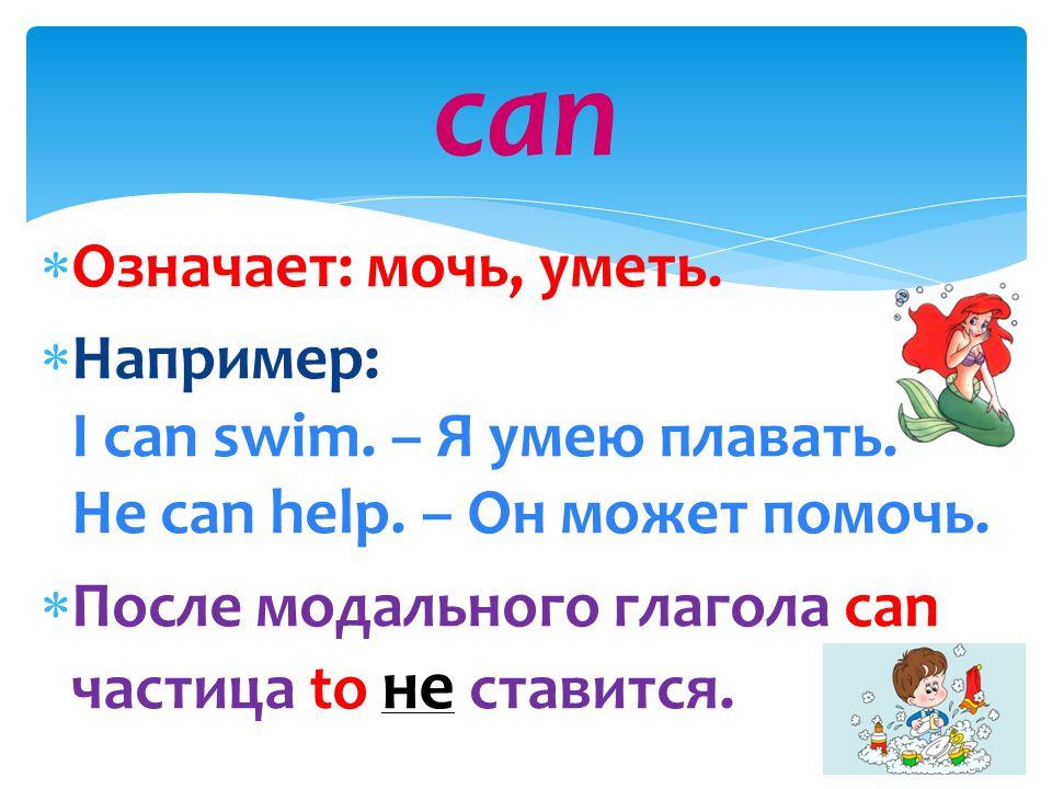can Означает: мочь, уметь.