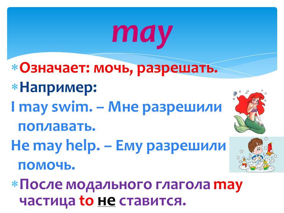 may Означает: мочь, разрешать. Например: I may swim. – Мне разрешили