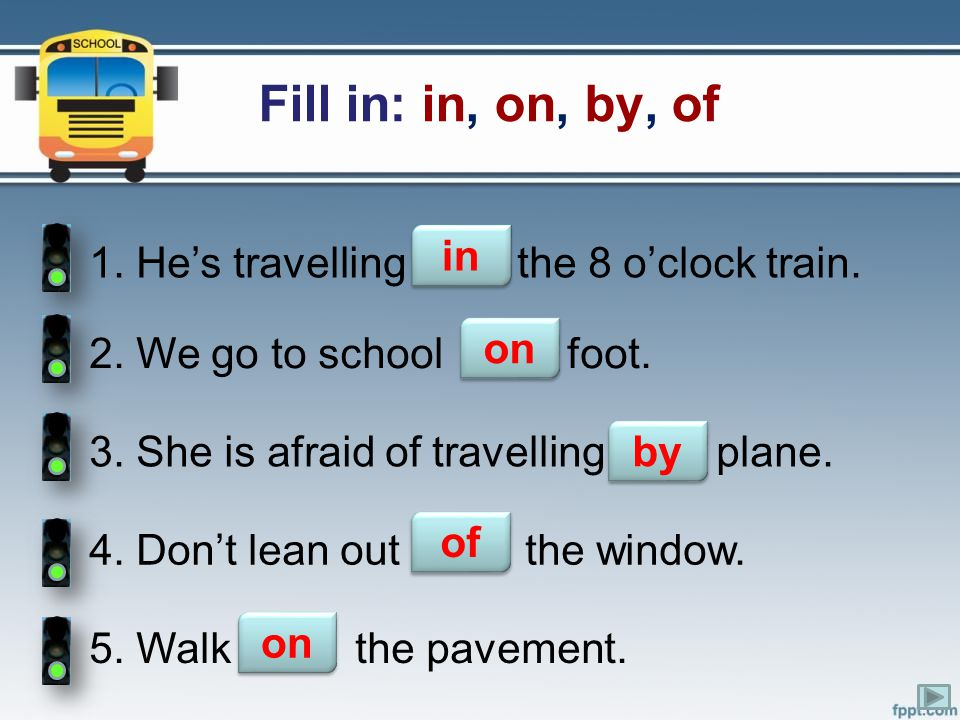 Fill in: in, on, by, of in 1. He's travelling ….. the 8 o'clock train.