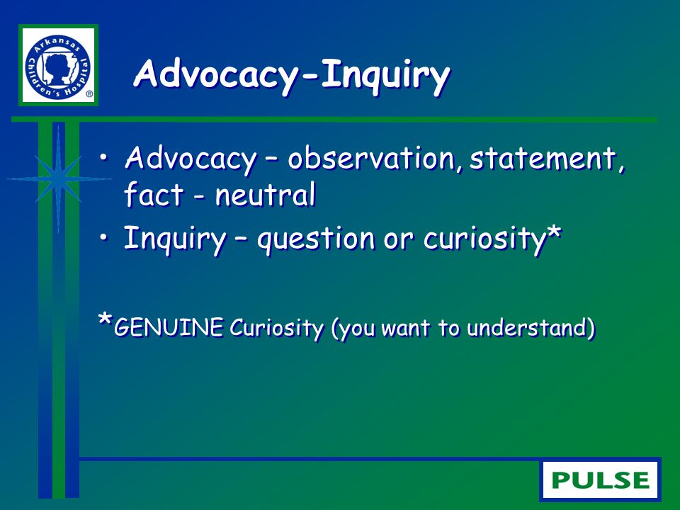 Advocacy-Inquiry Advocacy – observation, statement, fact - neutral