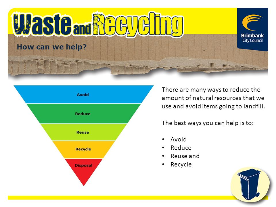 The best ways you can help is to: Avoid Reduce Reuse and Recycle