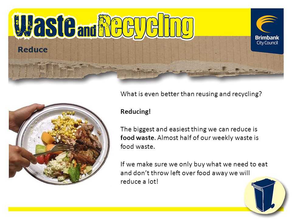 What is even better than reusing and recycling Reducing!