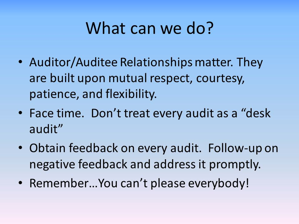 What can we do Auditor/Auditee Relationships matter. They are built upon mutual respect, courtesy, patience, and flexibility.
