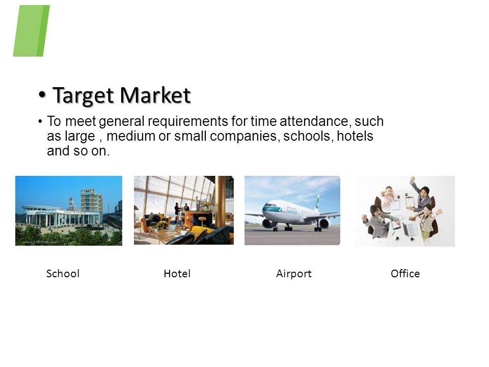 Target Market To meet general requirements for time attendance, such as large , medium or small companies, schools, hotels and so on.
