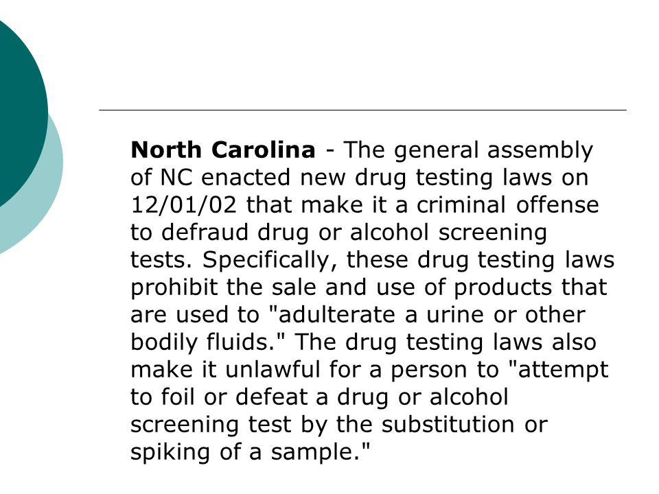 North Carolina - The general assembly of NC enacted new drug testing laws on 12/01/02 that make it a criminal offense to defraud drug or alcohol screening tests.