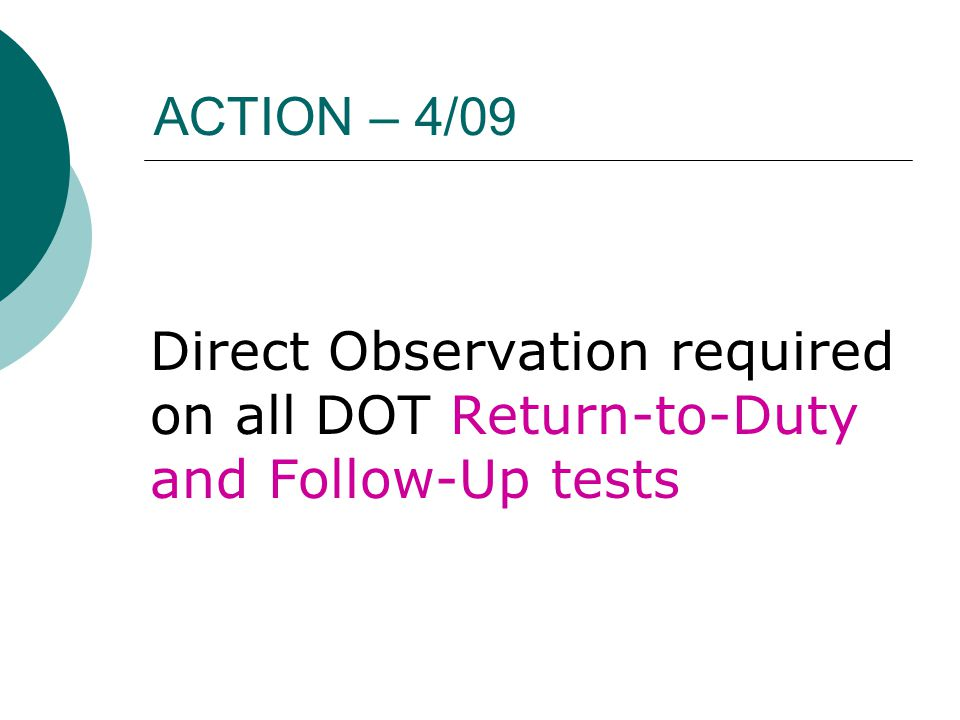 ACTION – 4/09 Direct Observation required on all DOT Return-to-Duty and Follow-Up tests