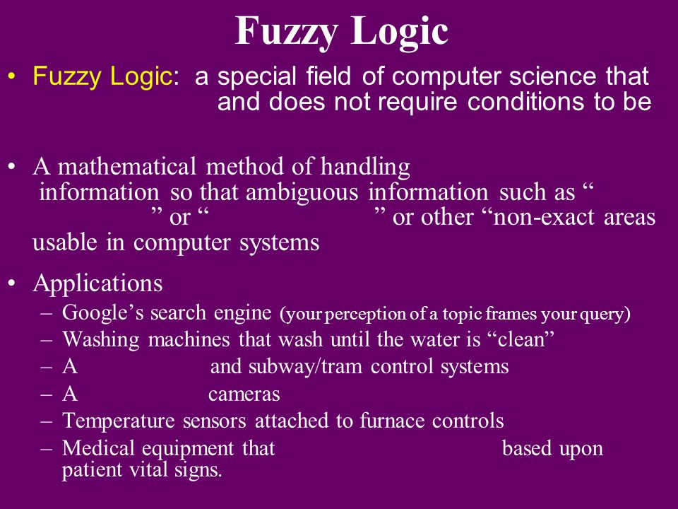 Fuzzy Logic Fuzzy Logic: a special field of computer science that and does not require conditions to be.