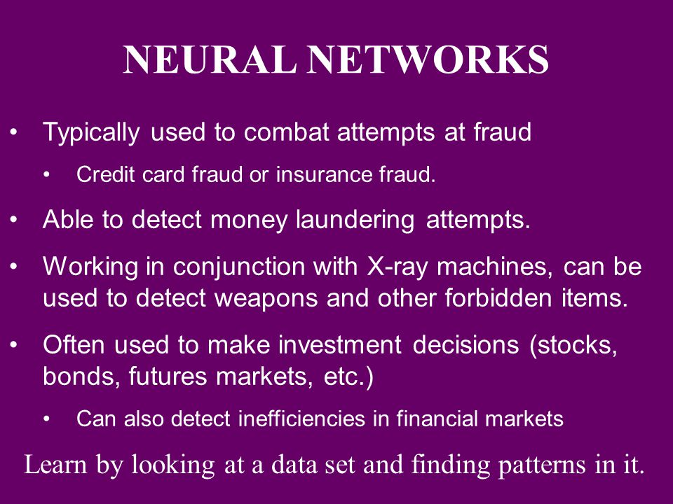 NEURAL NETWORKS Typically used to combat attempts at fraud. Credit card fraud or insurance fraud. Able to detect money laundering attempts.