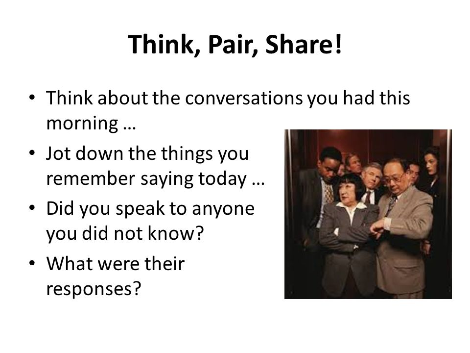 Think, Pair, Share! Think about the conversations you had this morning …