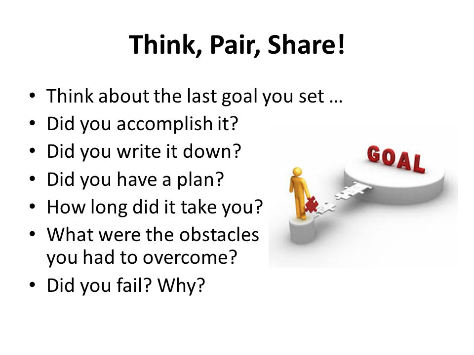 Think, Pair, Share! Think about the last goal you set …
