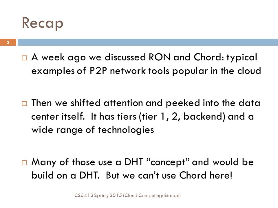 Recap A week ago we discussed RON and Chord: typical examples of P2P network tools popular in the cloud.