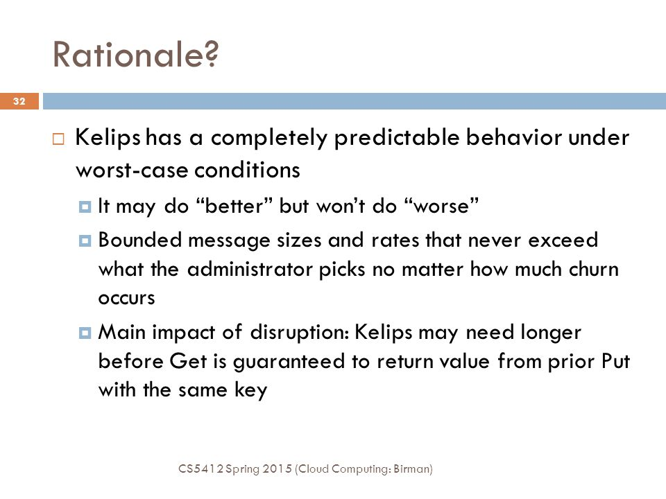 Rationale Kelips has a completely predictable behavior under worst-case conditions. It may do better but won't do worse