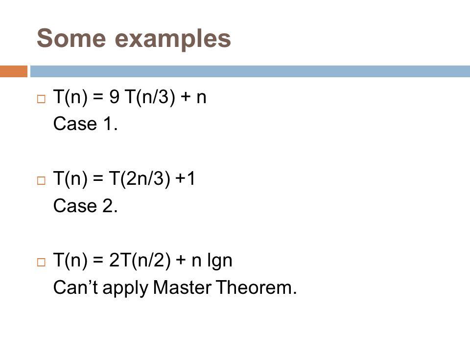 Some examples T(n) = 9 T(n/3) + n Case 1. T(n) = T(2n/3) +1 Case 2.