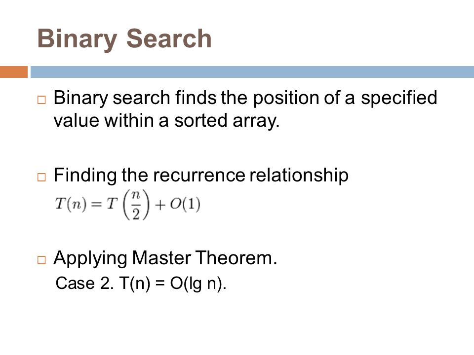 Binary Search Binary search finds the position of a specified value within a sorted array. Finding the recurrence relationship.