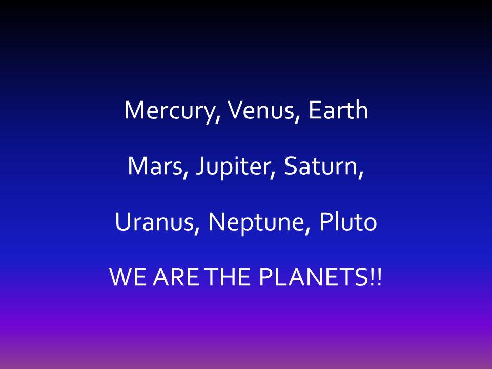 Mercury, Venus, Earth Mars, Jupiter, Saturn, Uranus, Neptune, Pluto WE ARE THE PLANETS!!